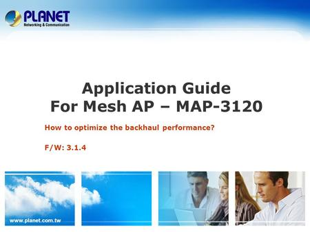 Www.planet.com.tw Application Guide For Mesh AP – MAP-3120 How to optimize the backhaul performance? F/W: 3.1.4.