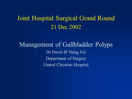 Joint Hospital Surgical Grand Round 21 Dec 2002 Management of Gallbladder Polyps Dr David IP Shing Fai Department of Surgery United Christian Hospital.