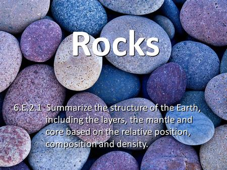 Rocks 6.E.2.1 Summarize the structure of the Earth, including the layers, the mantle and core based on the relative position, composition and density.