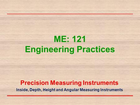 ME: 121 Engineering Practices Precision Measuring Instruments Inside, Depth, Height and Angular Measuring Instruments.