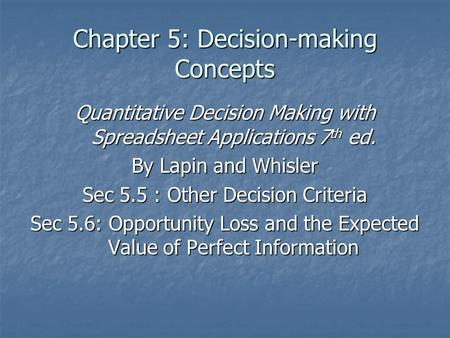 Chapter 5: Decision-making Concepts Quantitative Decision Making with Spreadsheet Applications 7 th ed. By Lapin and Whisler Sec 5.5 : Other Decision Criteria.