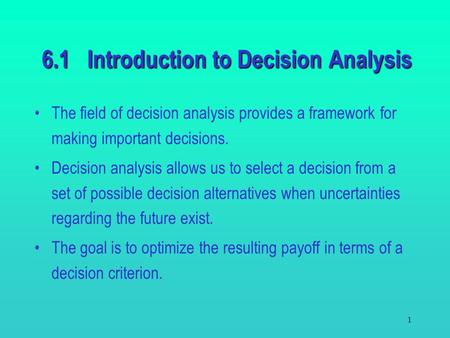 1 6.1 Introduction to Decision Analysis The field of decision analysis provides a framework for making important decisions. Decision analysis allows us.