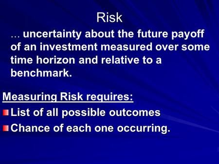 Risk … … uncertainty about the future payoff of an investment measured over some time horizon and relative to a benchmark. Measuring Risk requires: List.