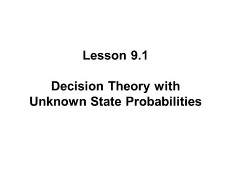 Lesson 9.1 Decision Theory with Unknown State Probabilities.