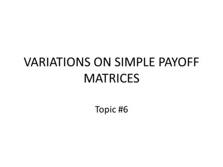 VARIATIONS ON SIMPLE PAYOFF MATRICES Topic #6. The Payoff Matrix Given any payoff matrix, the standard assumption is – that the players choose their strategies.