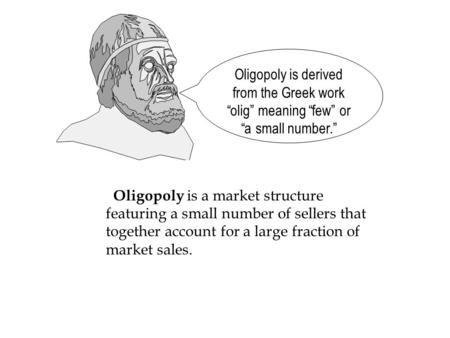 Oligopoly is a market structure featuring a small number of sellers that together account for a large fraction of market sales. Oligopoly is derived from.