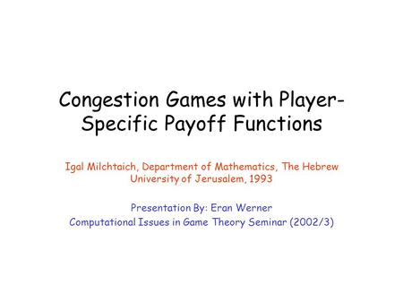 Congestion Games with Player- Specific Payoff Functions Igal Milchtaich, Department of Mathematics, The Hebrew University of Jerusalem, 1993 Presentation.