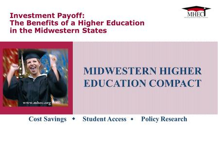 Cost Savings  Student Access  Policy Research MIDWESTERN HIGHER EDUCATION COMPACT Investment Payoff: The Benefits of a Higher Education in the Midwestern.