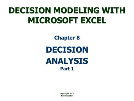 DECISION MODELING WITH MICROSOFT EXCEL Copyright 2001 Prentice Hall DECISION Chapter 8 ANALYSIS Part 1.