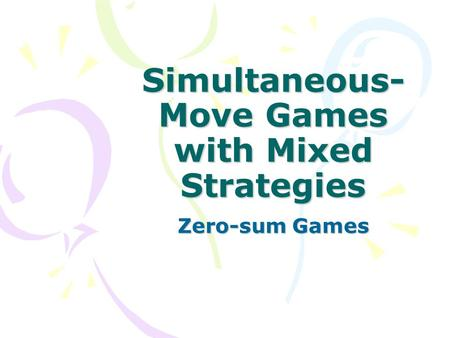 Simultaneous- Move Games with Mixed Strategies Zero-sum Games.