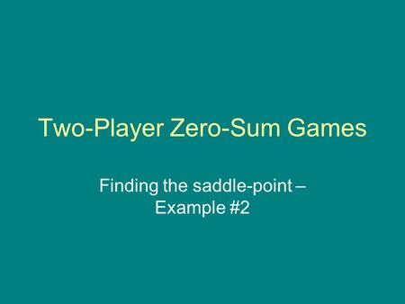 Two-Player Zero-Sum Games Finding the saddle-point – Example #2.