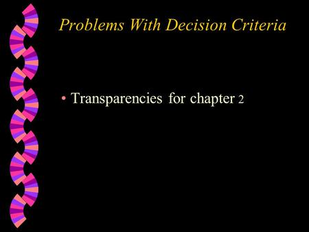 Problems With Decision Criteria Transparencies for chapter 2.