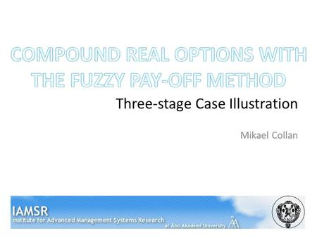 Three-stage Case Illustration Mikael Collan. This Presentation Background Fuzzy pay-off method for real option valuation Compound real options Three-stage.