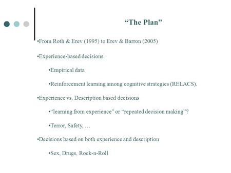 """The Plan"" From Roth & Erev (1995) to Erev & Barron (2005) Experience-based decisions Empirical data Reinforcement learning among cognitive strategies."