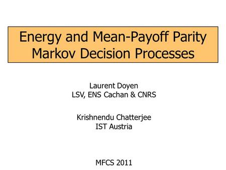 Energy and Mean-Payoff Parity Markov Decision Processes Laurent Doyen LSV, ENS Cachan & CNRS Krishnendu Chatterjee IST Austria MFCS 2011.