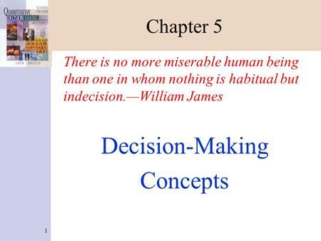 1 Chapter 5 There is no more miserable human being than one in whom nothing is habitual but indecision.—William James Decision-Making Concepts.