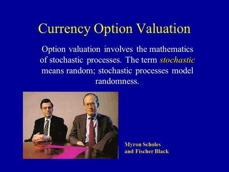 Currency Option Valuation stochastic Option valuation involves the mathematics of stochastic processes. The term stochastic means random; stochastic processes.