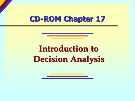 CD-ROM Chapter 17 Introduction to Decision Analysis.