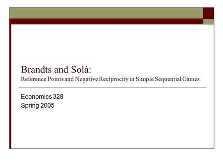 Brandts and Solà: Reference Points and Negative Reciprocity in Simple Sequential Games Economics 328 Spring 2005.