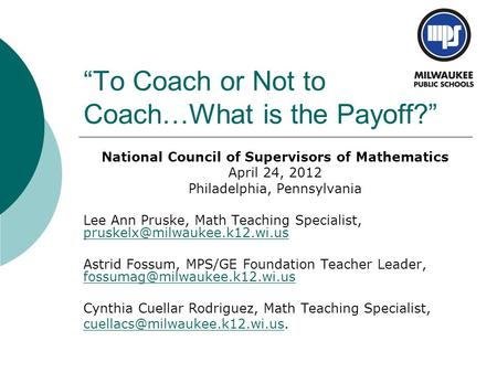 """To Coach or Not to Coach…What is the Payoff?"" National Council of Supervisors of Mathematics April 24, 2012 Philadelphia, Pennsylvania Lee Ann Pruske,"