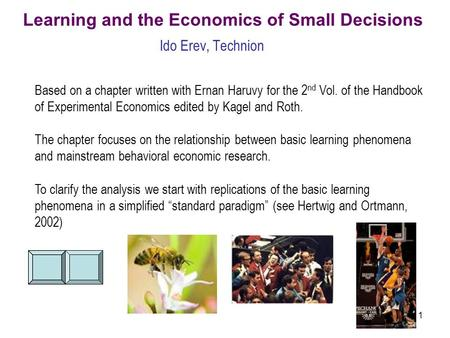 1 Learning and the Economics of Small Decisions Ido Erev, Technion Based on a chapter written with Ernan Haruvy for the 2 nd Vol. of the Handbook of Experimental.