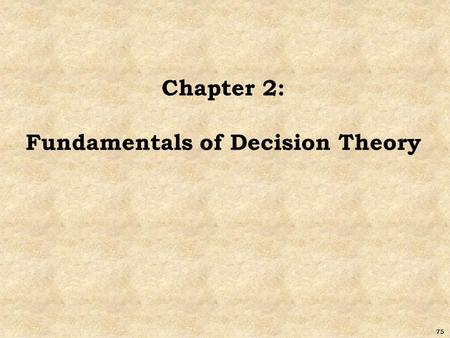 75 Chapter 2: Fundamentals of Decision Theory. 76 Decision Theory Good decisions: based on logic consider all available data and possible alternatives.