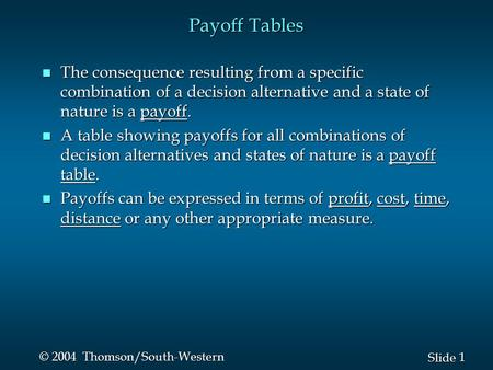1 1 Slide © 2004 Thomson/South-Western Payoff Tables n The consequence resulting from a specific combination of a decision alternative and a state of nature.