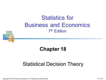 Chapter 18 Statistical Decision Theory Copyright © 2010 Pearson Education, Inc. Publishing as Prentice Hall Statistics for Business and Economics 7 th.
