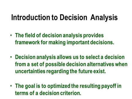 Introduction to Decision Analysis The field of decision analysis provides framework for making important decisions. Decision analysis allows us to select.