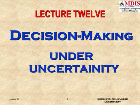 1 Decision-Making Under Uncertainty Lesson 12 LECTURE TWELVE Decision -Making UNDER UNCERTAINITY.