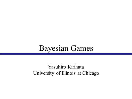 Bayesian Games Yasuhiro Kirihata University of Illinois at Chicago.
