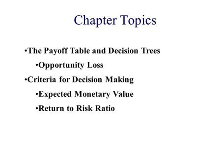 Chapter Topics The Payoff Table and Decision Trees Opportunity Loss