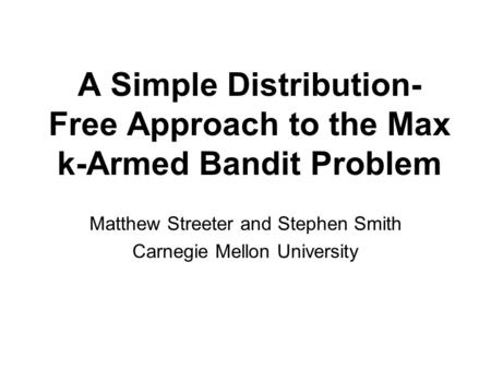 A Simple Distribution- Free Approach to the Max k-Armed Bandit Problem Matthew Streeter and Stephen Smith Carnegie Mellon University.