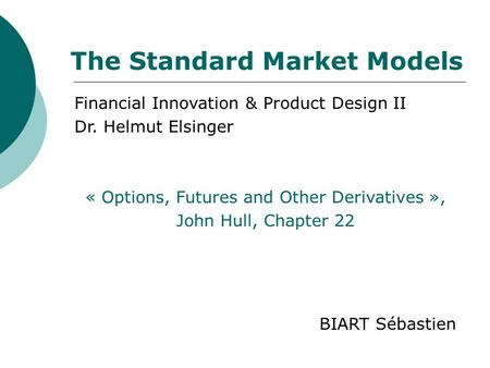 Financial Innovation & Product Design II Dr. Helmut Elsinger « Options, Futures and Other Derivatives », John Hull, Chapter 22 BIART Sébastien The Standard.