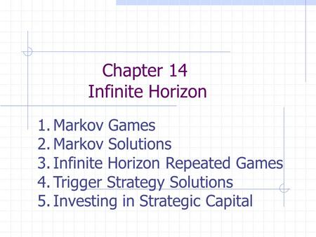 Chapter 14 Infinite Horizon 1.Markov Games 2.Markov Solutions 3.Infinite Horizon Repeated Games 4.Trigger Strategy Solutions 5.Investing in Strategic Capital.