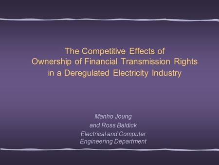 The Competitive Effects of Ownership of Financial Transmission Rights in a Deregulated Electricity Industry Manho Joung and Ross Baldick Electrical and.