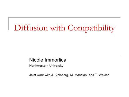 Diffusion with Compatibility Nicole Immorlica Northwestern University Joint work with J. Kleinberg, M. Mahdian, and T. Wexler.