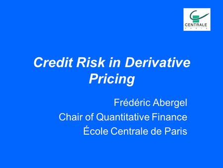 Credit Risk in Derivative Pricing Frédéric Abergel Chair of Quantitative Finance École Centrale de Paris.
