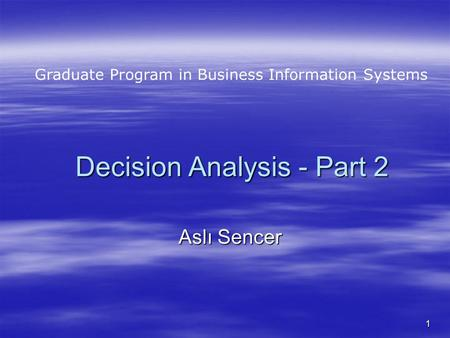 1 Decision Analysis - Part 2 Aslı Sencer Graduate Program in Business Information Systems.