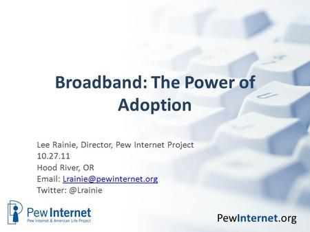 PewInternet.org Broadband: The Power of Adoption Lee Rainie, Director, Pew Internet Project 10.27.11 Hood River, OR