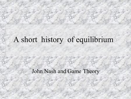 A short history of equilibrium John Nash and Game Theory.
