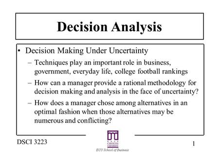 1 DSCI 3223 Decision Analysis Decision Making Under Uncertainty –Techniques play an important role in business, government, everyday life, college football.