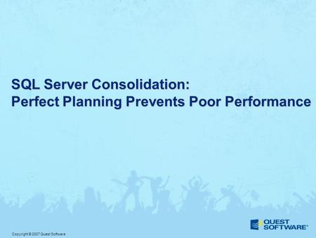 Copyright © 2007 Quest Software SQL Server Consolidation: Perfect Planning Prevents Poor Performance.