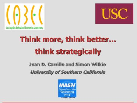 Think more, think better… think strategically Juan D. Carrillo and Simon Wilkie University of Southern California Masiv 2014.