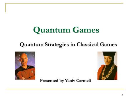 1 Quantum Games Quantum Strategies in Classical Games Presented by Yaniv Carmeli.