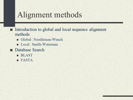 Alignment methods Introduction to global and local sequence alignment methods Global : Needleman-Wunch Local : Smith-Waterman Database Search BLAST FASTA.