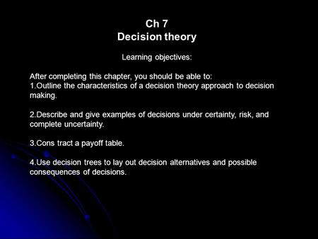 Ch 7 Decision theory Learning objectives: After completing this chapter, you should be able to: 1.Outline the characteristics of a decision theory approach.