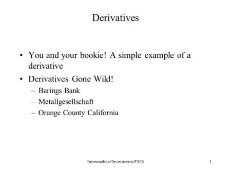 Intermediate Investments F3031 Derivatives You and your bookie! A simple example of a derivative Derivatives Gone Wild! –Barings Bank –Metallgesellschaft.