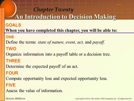 Copyright © 2002 by The McGraw-Hill Companies, Inc. All rights reserved. McGraw-Hill/Irwin 20- 1 Chapter Twenty An Introduction to Decision Making GOALS.