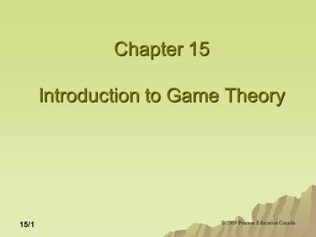 © 2009 Pearson Education Canada 15/1 Chapter 15 Introduction to Game Theory.